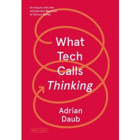 What Tech Calls Thinking: An Inquiry into the Intellectual Bedrock of Silicon Valley (Paperback)