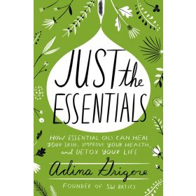 Just the Essentials: How Essential Oils Can Heal Your Skin, Improve Your Health, and Detox Your Life (Hardcover)