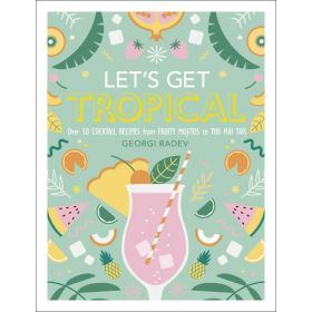 Let's Get Tropical: Over 60 Cocktail Recipes from Caribbean Classics to Modern Tiki Drinks (Hardcover)