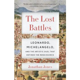 The Lost Battles: Leonardo, Michelangelo, and the Artistic Duel That Defined the Renaissance (Paperback)