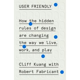 User Friendly: How the Hidden Rules of Design Are Changing the Way We Live, Work, and Play (Hardcover)
