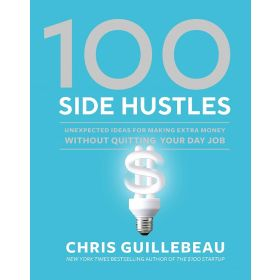 100 Side Hustles: Unexpected Ideas for Making Extra Money Without Quitting Your Day Job (Hardcover)