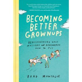 Becoming Better Grownups: Rediscovering What Matters and Remembering How to Fly (Hardcover)