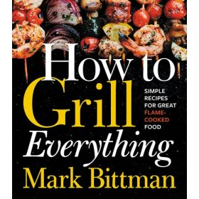 How to Grill Everything: Simple Recipes for Great Flame-Cooked Food (Hardcover)