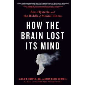 How the Brain Lost Its Mind: Sex, Hysteria, and the Riddle of Mental Illness (Paperback)