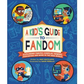 A Kid's Guide to Fandom: Exploring Fan-Fic, Cosplay, Gaming, Podcasting, and More in the Geek World! (Paperback)