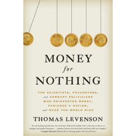 Money for Nothing: The Scientists, Fraudsters, and Corrupt Politicians Who Reinvented Money, Panicked a Nation, and Made the World Rich (Hardcover)