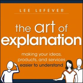 The Art of Explanation: Making your Ideas, Products, and Services Easier to Understand (Paperback)