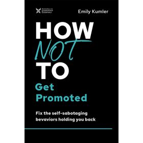 How Not to Get Promoted: Fix the Self-Sabotaging Behaviors Holding You Back (Hardcover)