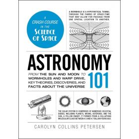 Astronomy 101: From the Sun and Moon to Wormholes and Warp Drive, Key Theories, Discoveries, and Facts about the Universe (Hardcover)