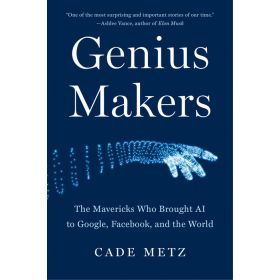Genius Makers: The Mavericks Who Brought AI to Google, Facebook, and the World (Hardcover)