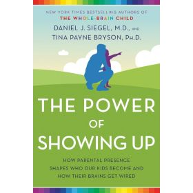 The Power of Showing Up: How Parental Presence Shapes Who Our Kids Become and How Their Brains Get Wired (Hardcover)