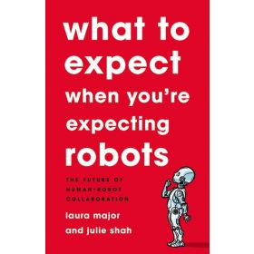 What To Expect When You're Expecting Robots: The Future of Human-Robot Collaboration (Hardcover)