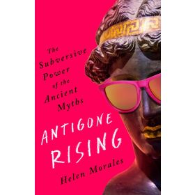 Antigone Rising: The Subversive Power of the Ancient Myths (Hardcover)