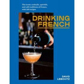 Drinking French: The Iconic Cocktails, Apéritifs, & Café Traditions Of France, With 160 Recipes (Hardcover)