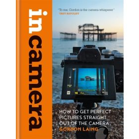 In Camera: How to Get Perfect Pictures Straight Out of the Camera (Hardcover)