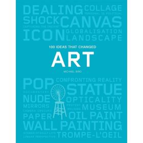 100 Ideas that Changed Art: A Concise Resource covering the Forces that have shaped World Art (Paperback)