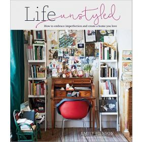 Life Unstyled: How to Embrace Imperfection And Create A Home You Love (Hardcover)
