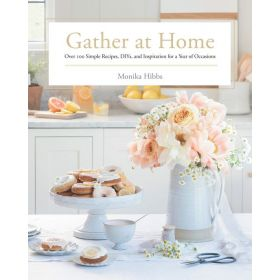 Gather at Home: Over 100 Simple Recipes, DIYs, and Inspiration for a Year of Occasions (Hardcover)