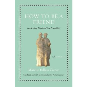 How to Be a Friend: An Ancient Guide to True Friendship (Hardcover)