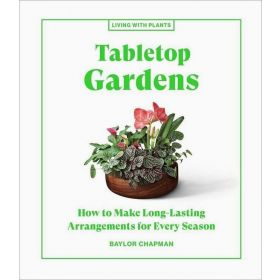Tabletop Gardens: How to Make Long-Lasting Arrangements for Every Season (Hardcover)