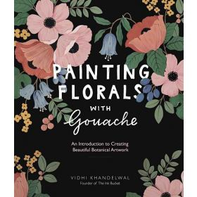 Painting Florals with Gouache: An Introduction to Creating Beautiful Botanical Artwork (Paperback)