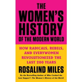 The Women's History of the Modern World: How Radicals, Rebels, and Everywomen Revolutionized the Last 200 Years (Paperback)