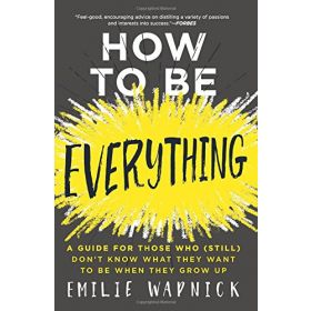 How to Be Everything: A Guide for Those Who (Still) Don't Know What They Want to Be When They Grow Up (Paperback)
