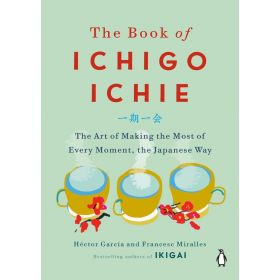 The Book of Ichigo Ichie: The Art of Making the Most of Every Moment, the Japanese Way (Hardcover)