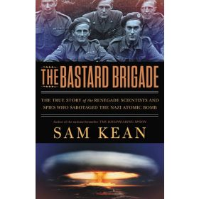 The Bastard Brigade: The True Story of the Renegade Scientists and Spies Who Sabotaged the Nazi Atomic Bomb (Hardcover)