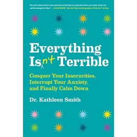 Everything Isn't Terrible: Conquer Your Insecurities, Interrupt Your Anxiety, and Finally Calm Down (Hardcover)