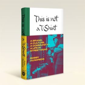 This Is Not a T-Shirt: A Brand, a Culture, a Community—a Life in Streetwear (Hardcover)