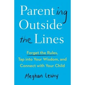 Parenting Outside The Lines: Forget the Rules, Tap into Your Wisdom, and Connect with Your Child (Hardcover)