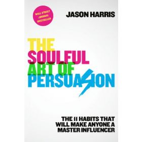 The Soulful Art of Persuasion: The 11 Habits That Can Make Anyone a Master Influencer (Paperback)