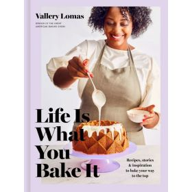 Life Is What You Bake It: Recipes, Stories, and Inspiration to Bake Your Way to the Top (Hardcover)