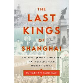 The Last Kings of Shanghai: The Rival Jewish Dynasties That Helped Create Modern China (Hardcover)