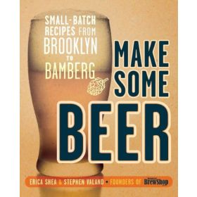 Make Some Beer: Small-Batch Recipes from Brooklyn to Bamberg (Paperback)