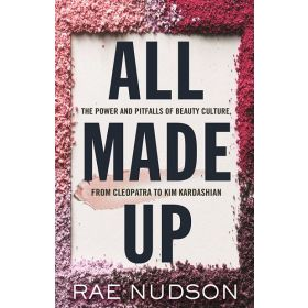 All Made Up: The Power and Pitfalls of Beauty Culture, from Cleopatra to Kim Kardashian (Hardcover)