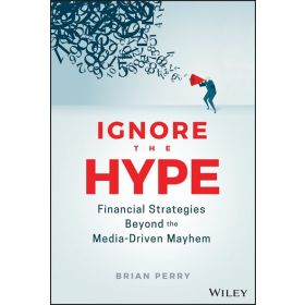 Ignore the Hype: Financial Strategies Beyond the Media-Driven Mayhem (Hardcover)