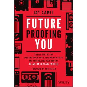 Future-Proofing You: Twelve Truths for Creating Opportunity, Maximizing Wealth, and Controlling your Destiny in an Uncertain World (Hardcover)