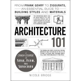 Architecture 101: From Frank Gehry to Ziggurats, An Essential Guide to Building Styles and Materials (Hardcover)