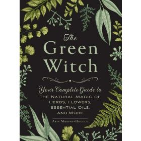 The Green Witch: Your Complete Guide to the Natural Magic of Herbs, Flowers, Essential Oils, and More (Hardcover)