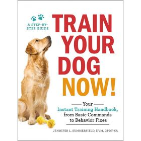 Train Your Dog Now!: Your Instant Training Handbook, from Basic Commands to Behavior Fixes (Paperback)