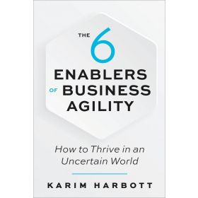 The 6 Enablers of Business Agility: How to Thrive in an Uncertain World (Paperback)