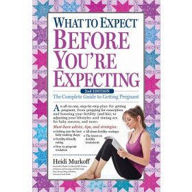 What to Expect Before You're Expecting: The Complete Guide to Getting Pregnant (Paperback)