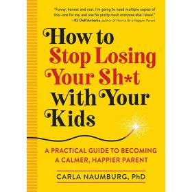 How to Stop Losing Your Sh*t With Your Kids: A Guide for Becoming a Calmer, Happier Parent (Paperback)