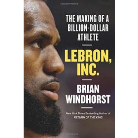 Lebron, Inc.: The Making of a Billion-Dollar Athlete (Hardcover)