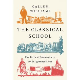 The Classical School: The Birth of Economics in 20 Enlightened Lives (Paperback)