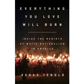Everything You Love Will Burn: Inside the Rebirth of White Nationalism in America (Hardcover)