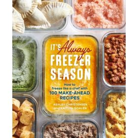 It's Always Freezer Season: How to Freeze Like a Chef with 100 Make-Ahead Recipes (Hardcover)